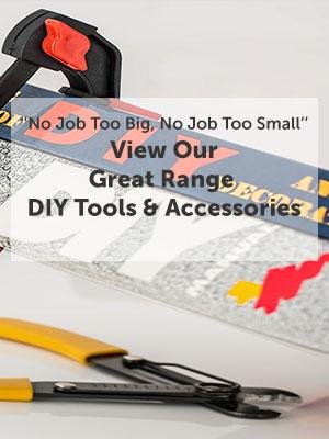 ''No Job Too Big, No Job Too Small'' View Our Great Range DIY Tools & Accessories